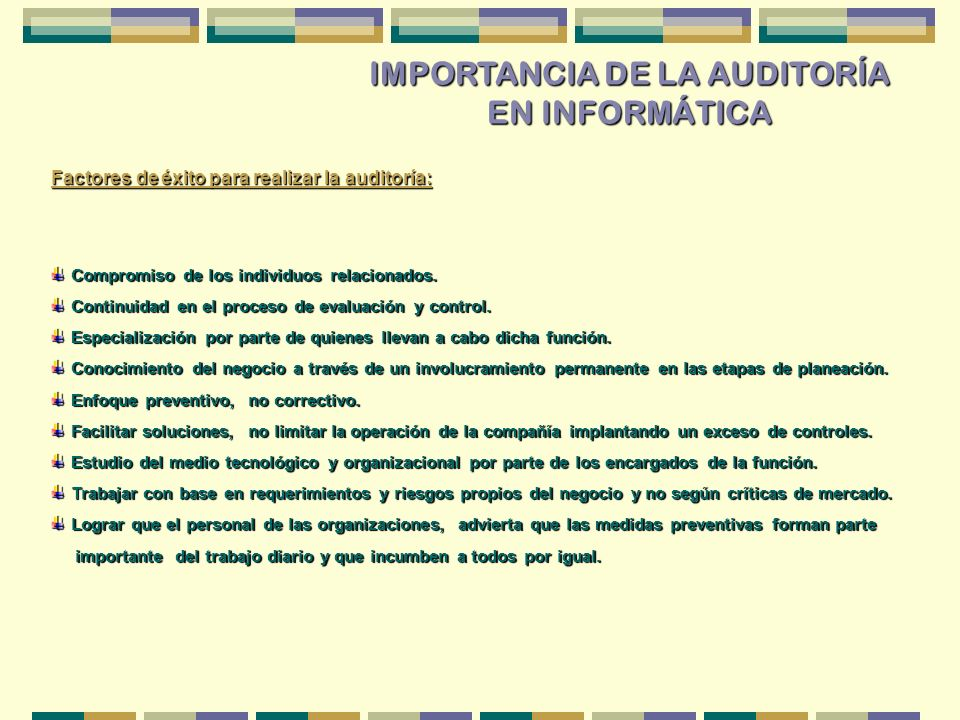 IMPORTANCIA DE LA AUDITORÍA EN INFORMÁTICA Factores de éxito para realizar la auditoría: Compromiso de los individuos relacionados. Compromiso de los
