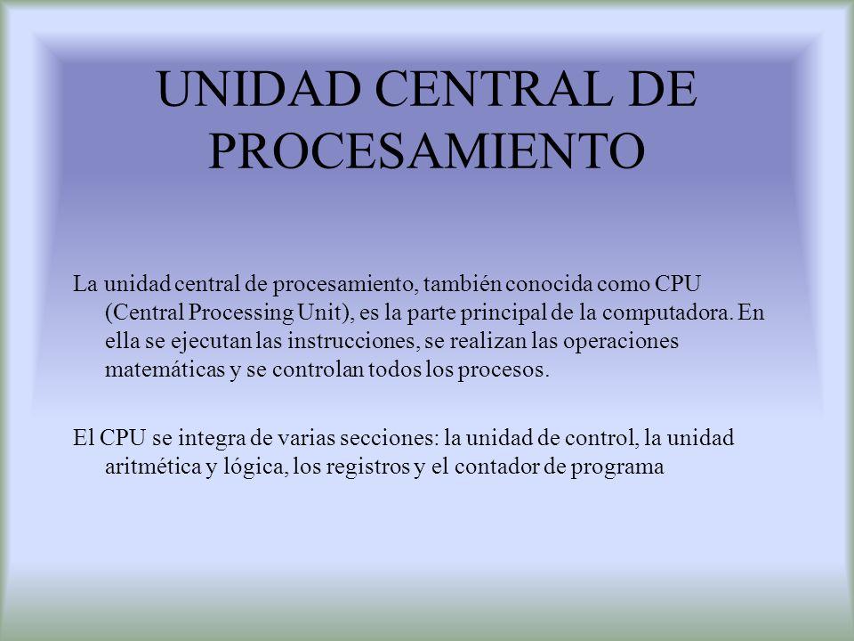 UNIDAD CENTRAL DE PROCESAMIENTO La unidad central de procesamiento, también conocida como CPU (Central Processing Unit), es la parte principal de la c