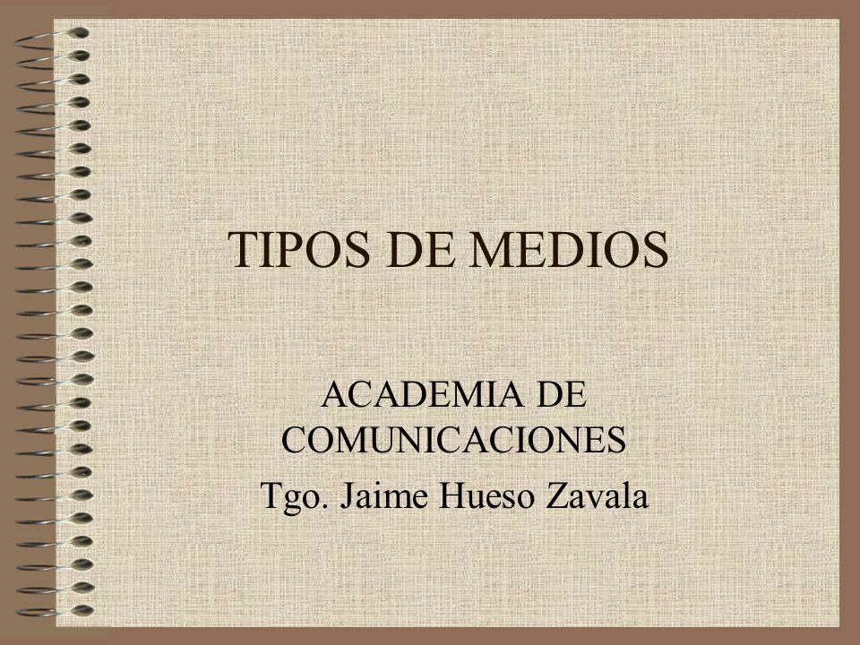TIPOS DE MEDIOS ACADEMIA DE COMUNICACIONES Tgo. Jaime Hueso Zavala