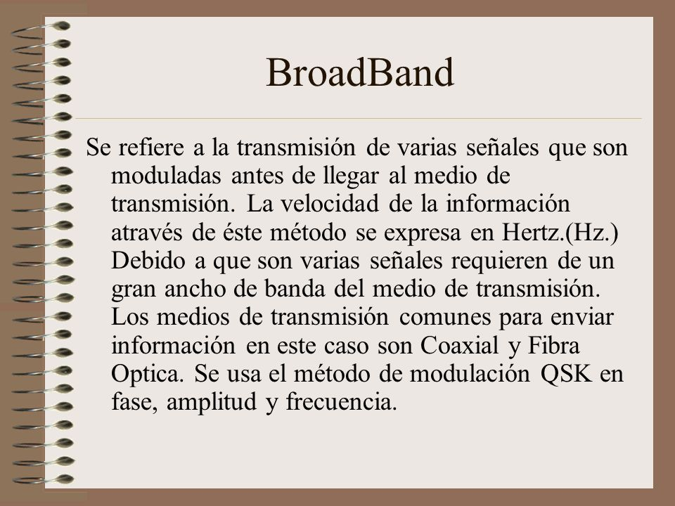 BroadBand Se refiere a la transmisión de varias señales que son moduladas antes de llegar al medio de transmisión. La velocidad de la información atra