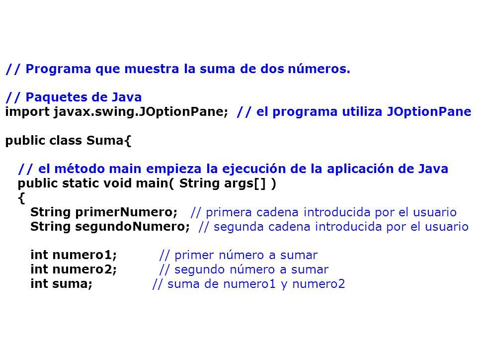 // leer el primer número del usuario como una cadena primerNumero = JOptionPane.showInputDialog( Escriba el primer entero ); // leer el segundo número del usuario como una cadena segundoNumero = JOptionPane.showInputDialog( Escriba el segundo entero ); // convertir los números de tipo String a tipo int numero1 = Integer.parseInt( primerNumero ); numero2 = Integer.parseInt( segundoNumero ); // sumar los números suma = numero1 + numero2; // mostrar el resultado JOptionPane.showMessageDialog( null, La suma es + suma, Resultados , JOptionPane.PLAIN_MESSAGE ); System.exit( 0 ); // terminar aplicación con la ventana }