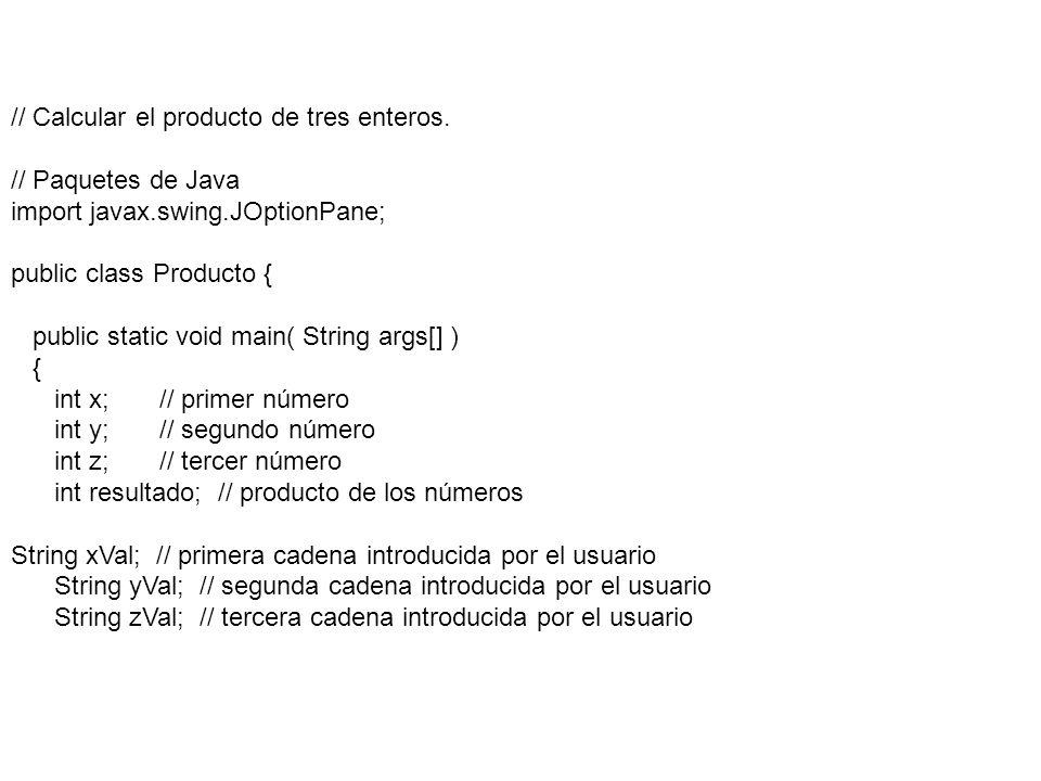 xVal = JOptionPane.showInputDialog( Escriba el primer entero: ); yVal = JOptionPane.showInputDialog( Escriba el segundo entero: ); zVal = JOptionPane.showInputDialog( Escriba el tercer entero: ); x = Integer.parseInt( xVal ); y = Integer.parseInt( yVal ); z = Integer.parseInt( zVal ); resultado = x * y * z; JOptionPane.showMessageDialog( null, El producto es + resultado ); System.exit( 0 ); } // fin del método main } // fin de la clase Producto
