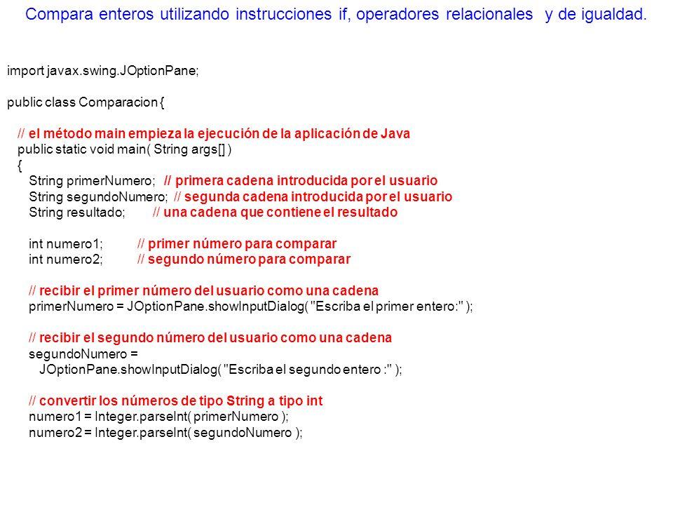 // inicializar resultado con cadena vacía resultado = ; if ( numero1 == numero2 ) resultado = resultado + numero1 + == + numero2; if ( numero1 != numero2 ) resultado = resultado + numero1 + != + numero2; if ( numero1 < numero2 ) resultado = resultado + \n + numero1 + < + numero2; if ( numero1 > numero2 ) resultado = resultado + \n + numero1 + > + numero2; if ( numero1 <= numero2 ) resultado = resultado + \n + numero1 + <= + numero2; if ( numero1 >= numero2 ) resultado = resultado + \n + numero1 + >= + numero2; // Mostrar los resultados JOptionPane.showMessageDialog( null, resultado, Resultados de la comparacion , JOptionPane.INFORMATION_MESSAGE ); System.exit( 0 ); // terminar la aplicación } // fin del método main } // end class Comparison Compara enteros utilizando instrucciones if, operadores relacionales y de igualdad.