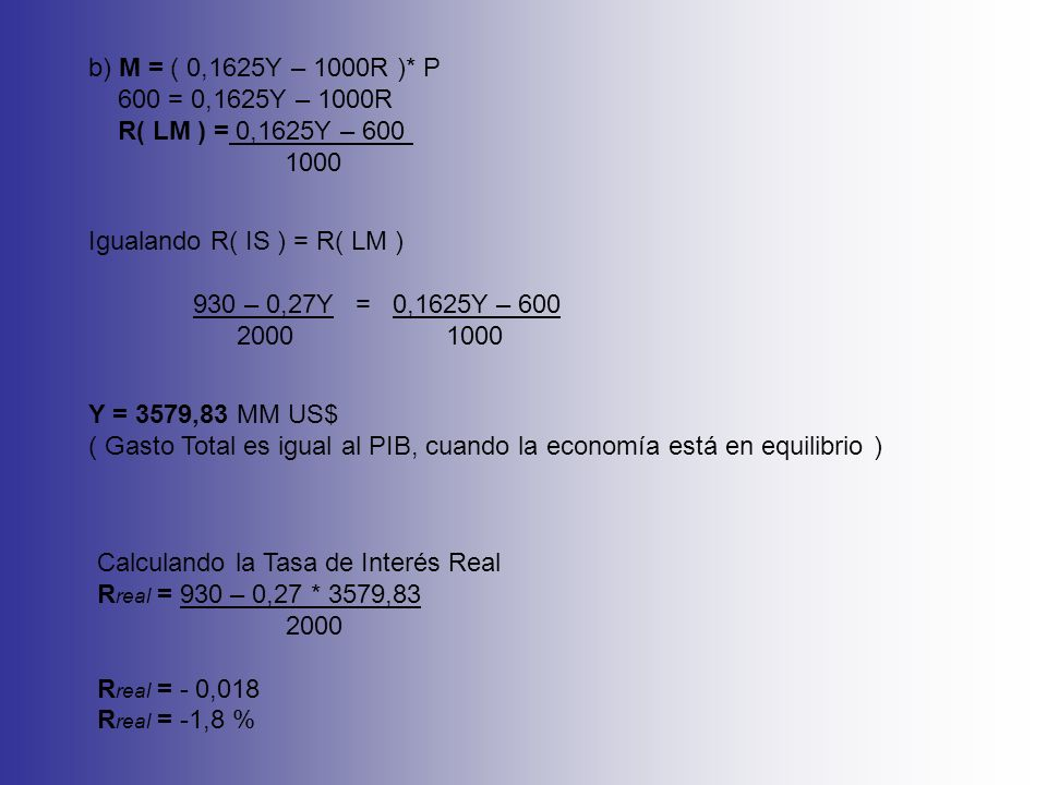 Cálculo del Consumo y de la Inversión C = 80 + 0,63 * 3579,83 C = 2335,29 MM US$ I = 350 – 2000 * - 0,018 + 0,1 * 3579,83 I = 743,98 MM US$ R(%) PIB LM IS 3579,83 -1,8