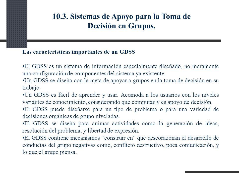 Las características importantes de un GDSS El GDSS es un sistema de información especialmente diseñado, no meramente una configuración de componentes