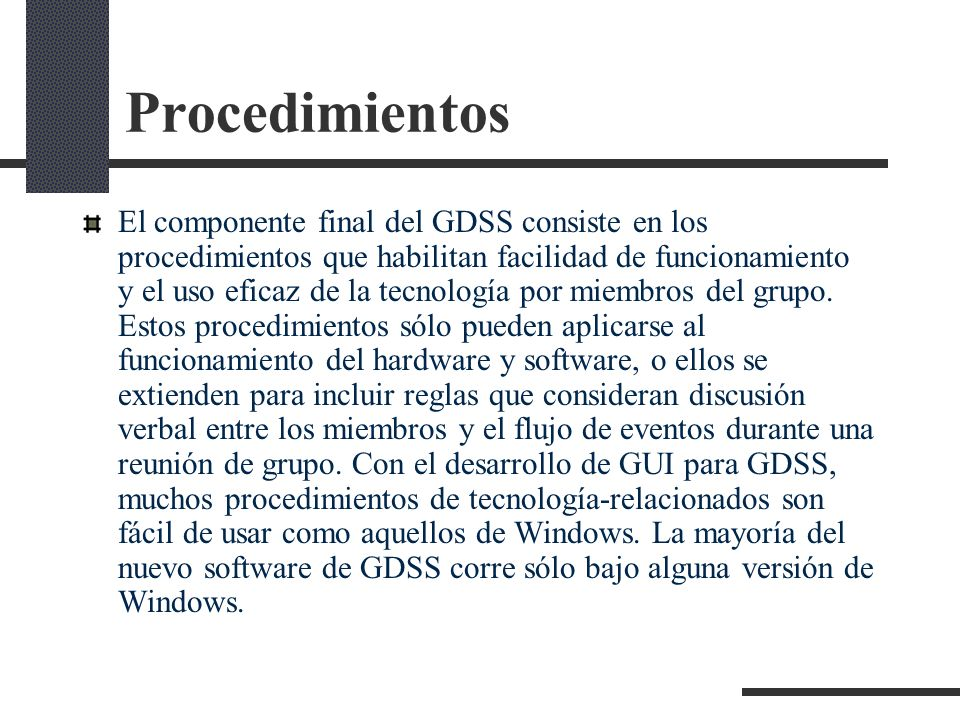 Procedimientos El componente final del GDSS consiste en los procedimientos que habilitan facilidad de funcionamiento y el uso eficaz de la tecnología
