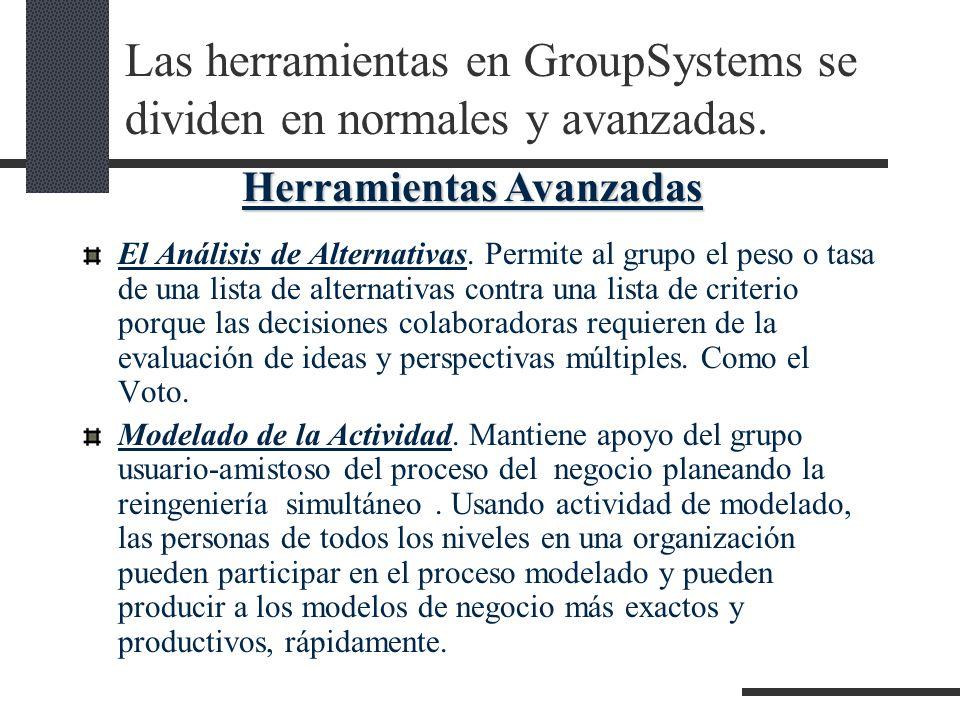 Las herramientas en GroupSystems se dividen en normales y avanzadas. El Análisis de Alternativas. Permite al grupo el peso o tasa de una lista de alte