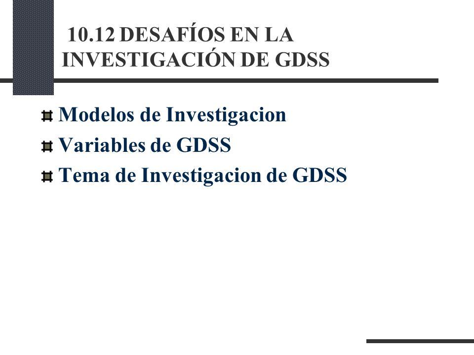 10.12 DESAFÍOS EN LA INVESTIGACIÓN DE GDSS Modelos de Investigacion Variables de GDSS Tema de Investigacion de GDSS