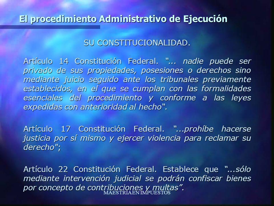 MAESTRIA EN IMPUESTOS El procedimiento Administrativo de Ejecución SU CONSTITUCIONALIDAD. Artículo 14 Constitución Federal.... nadie puede ser privado
