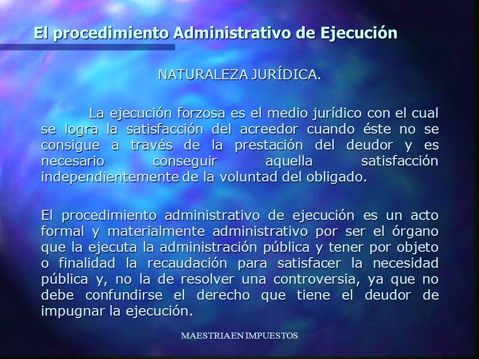 MAESTRIA EN IMPUESTOS El procedimiento Administrativo de Ejecución NATURALEZA JURÍDICA. La ejecución forzosa es el medio jurídico con el cual se logra