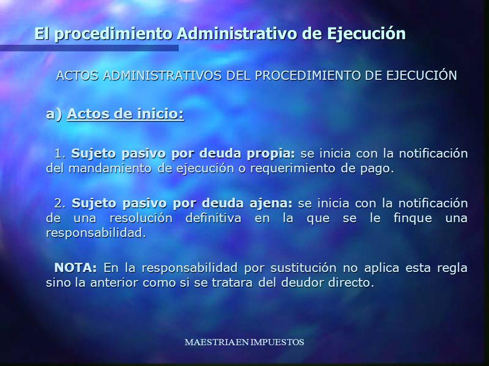 MAESTRIA EN IMPUESTOS El procedimiento Administrativo de Ejecución ACTOS ADMINISTRATIVOS DEL PROCEDIMIENTO DE EJECUCIÓN a) Actos de inicio: 1. Sujeto