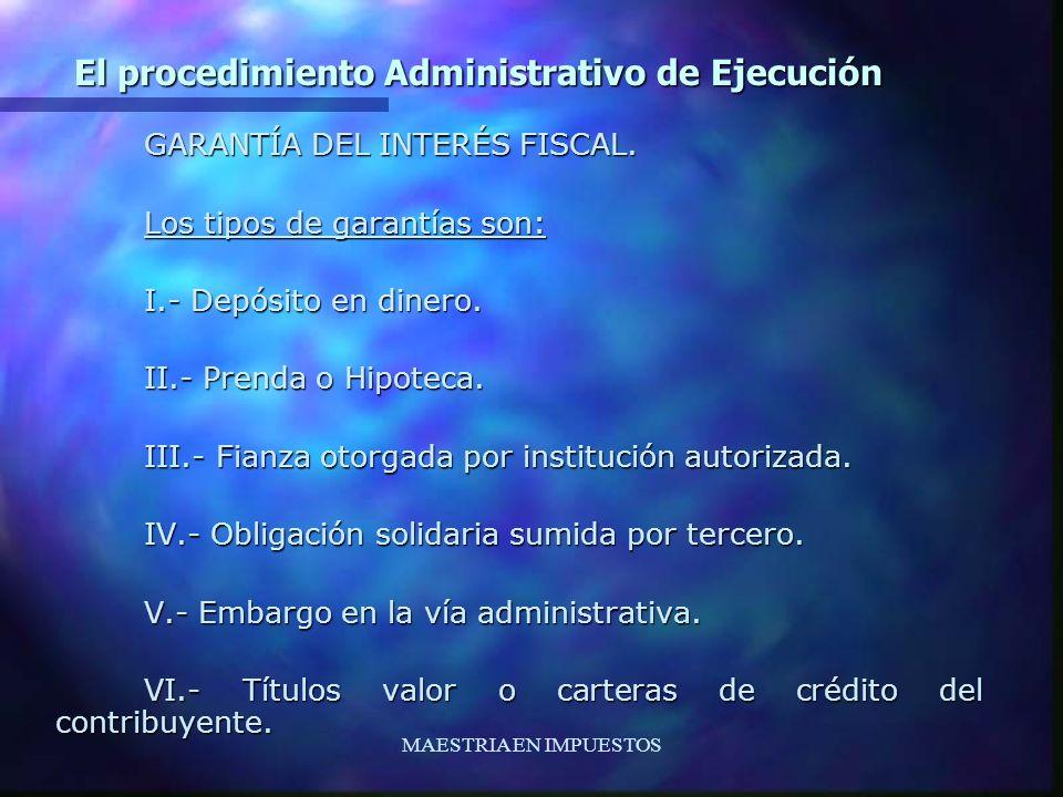 MAESTRIA EN IMPUESTOS El procedimiento Administrativo de Ejecución GARANTÍA DEL INTERÉS FISCAL. Los tipos de garantías son: I.- Depósito en dinero. II