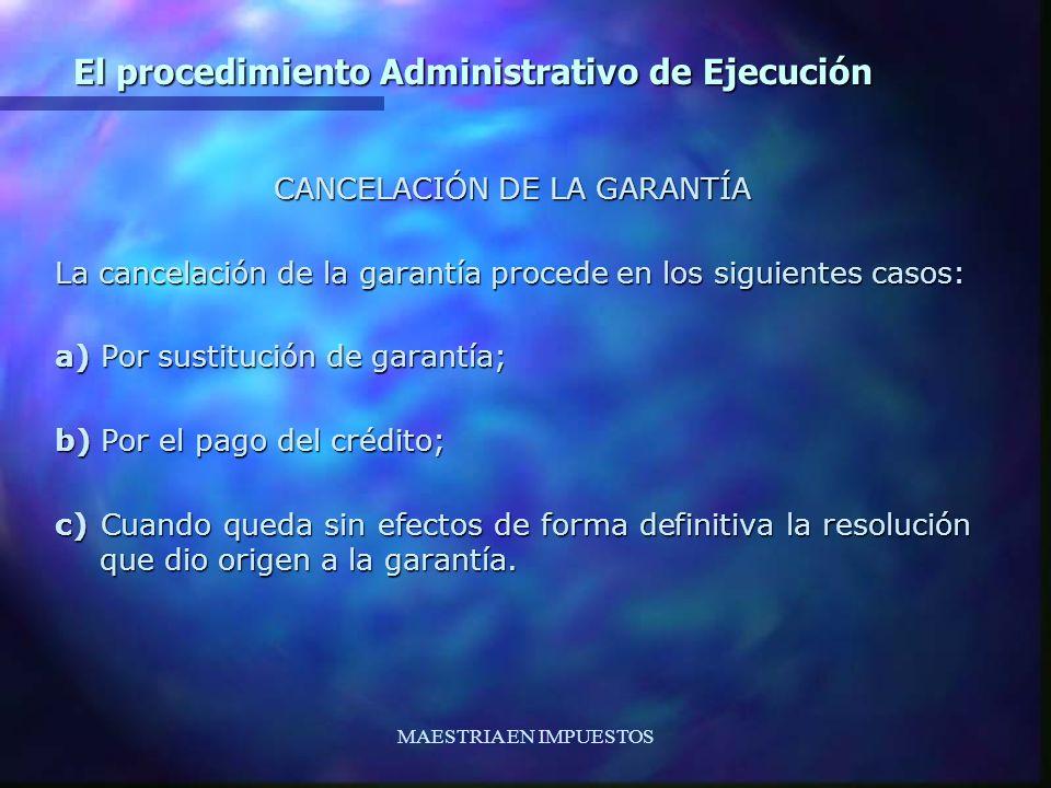 MAESTRIA EN IMPUESTOS El procedimiento Administrativo de Ejecución CANCELACIÓN DE LA GARANTÍA La cancelación de la garantía procede en los siguientes