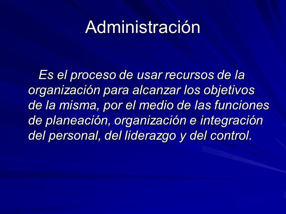 Administración Es el proceso de usar recursos de la organización para alcanzar los objetivos de la misma, por el medio de las funciones de planeación,