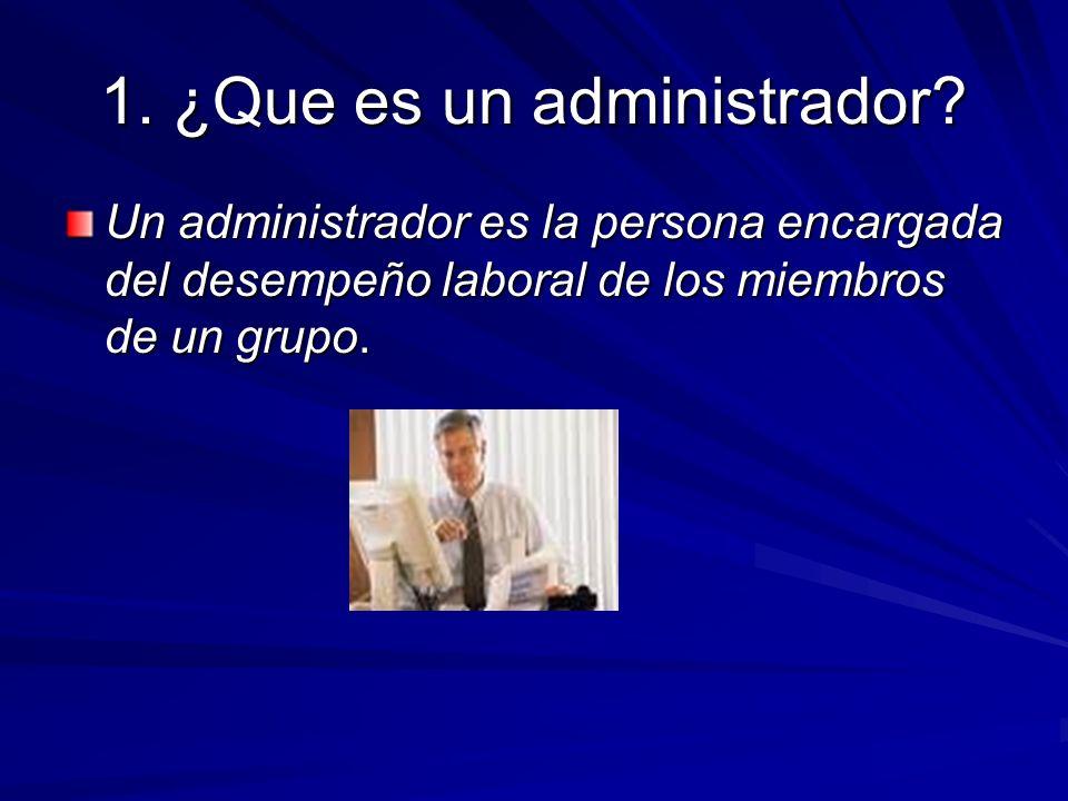 1. ¿Que es un administrador? Un administrador es la persona encargada del desempeño laboral de los miembros de un grupo.