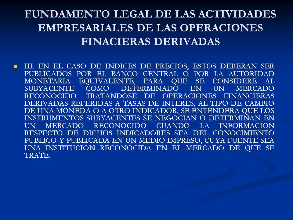 FUNDAMENTO LEGAL DE LAS ACTIVIDADES EMPRESARIALES DE LAS OPERACIONES FINACIERAS DERIVADAS III. EN EL CASO DE INDICES DE PRECIOS, ESTOS DEBERAN SER PUB