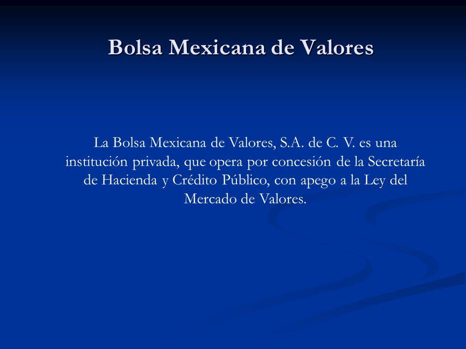 Bolsa Mexicana de Valores La Bolsa Mexicana de Valores, S.A. de C. V. es una institución privada, que opera por concesión de la Secretaría de Hacienda
