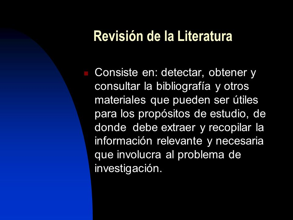 Revisión de la Literatura Consiste en: detectar, obtener y consultar la bibliografía y otros materiales que pueden ser útiles para los propósitos de e