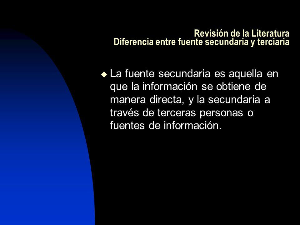 Revisión de la Literatura Diferencia entre fuente secundaria y terciaria La fuente secundaria es aquella en que la información se obtiene de manera di