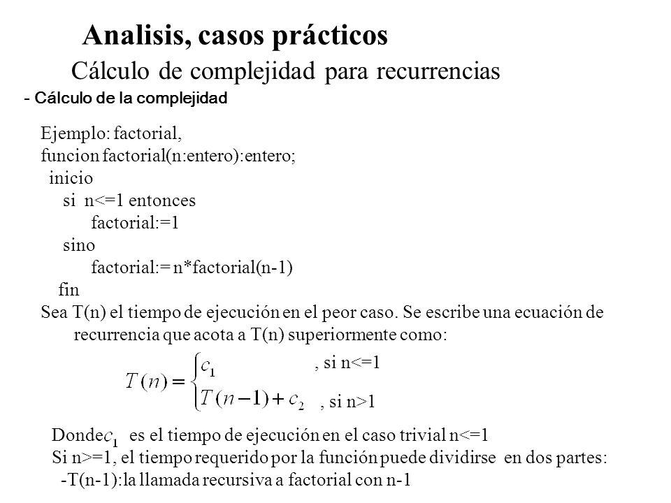 Analisis, casos prácticos Cálculo de complejidad para recurrencias Ejemplo: factorial, funcion factorial(n:entero):entero; inicio si n<=1 entonces fac