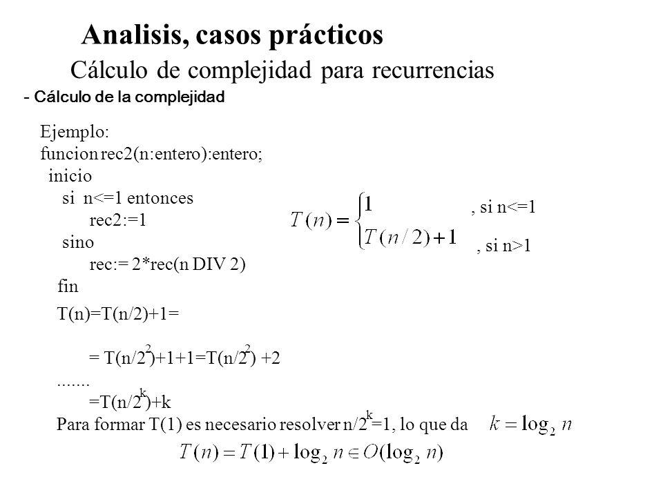 Analisis, casos prácticos Cálculo de complejidad para recurrencias Ejemplo: funcion rec2(n:entero):entero; inicio si n<=1 entonces rec2:=1 sino rec:=
