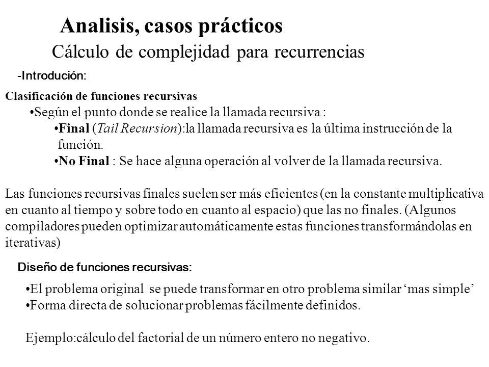 Analisis, casos prácticos Cálculo de complejidad para recurrencias -Introducción Diseño de funciones recursivas : 1.Análisis por casos del problema: Debe existir al menos una condición de termino en la cual no es necesaria una llamada recusiva.