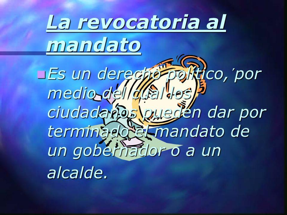 La revocatoria al mandato Es un derecho político,´por medio del cual los ciudadanos pueden dar por terminado el mandato de un gobernador o a un alcald