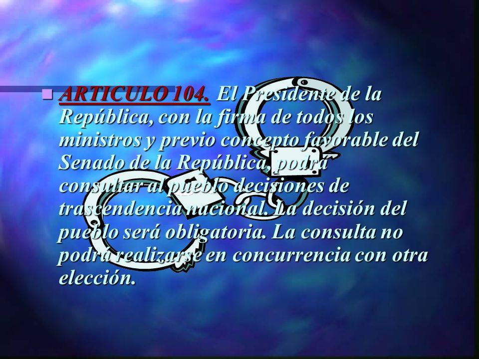 ARTICULO 104. El Presidente de la República, con la firma de todos los ministros y previo concepto favorable del Senado de la República, podrá consult