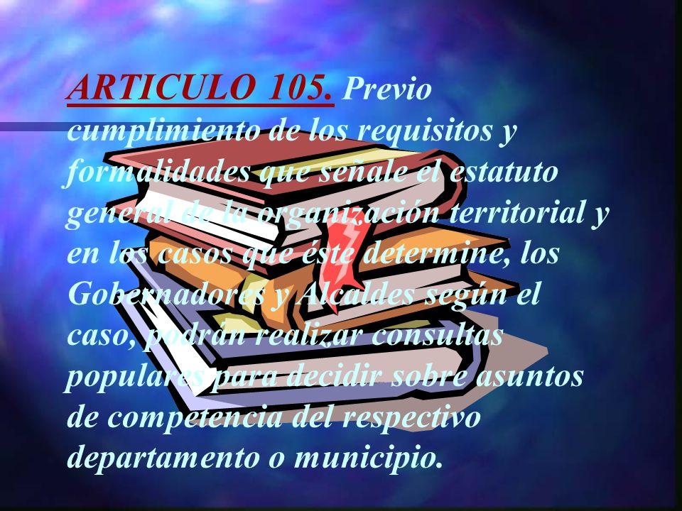 ARTICULO 105. Previo cumplimiento de los requisitos y formalidades que señale el estatuto general de la organización territorial y en los casos que és