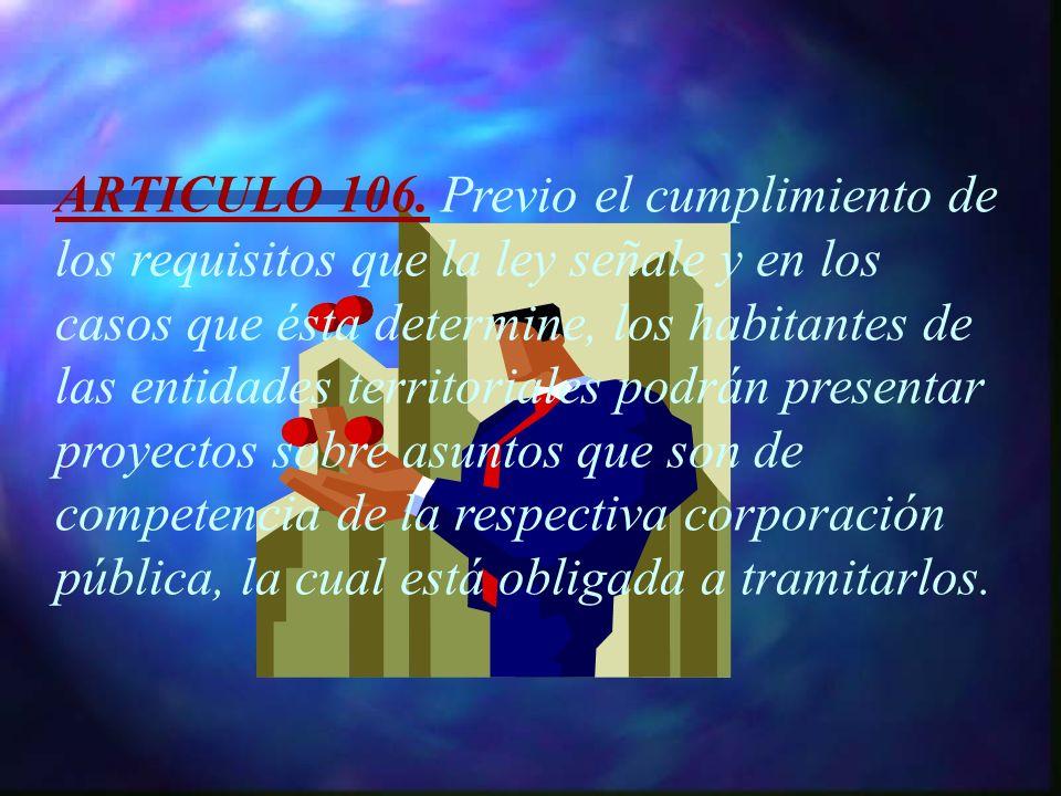 ARTICULO 106. Previo el cumplimiento de los requisitos que la ley señale y en los casos que ésta determine, los habitantes de las entidades territoria