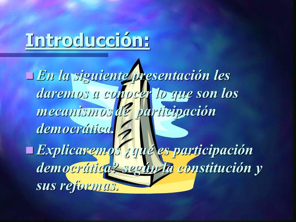 Introducción: En la siguiente presentación les daremos a conocer lo que son los mecanismos de participación democrática. En la siguiente presentación