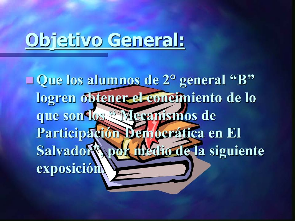 Objetivo General: Que Que los alumnos de 2° general B logren obtener el concimiento de lo que son los Mecanismos de Participación Democrática en El Sa