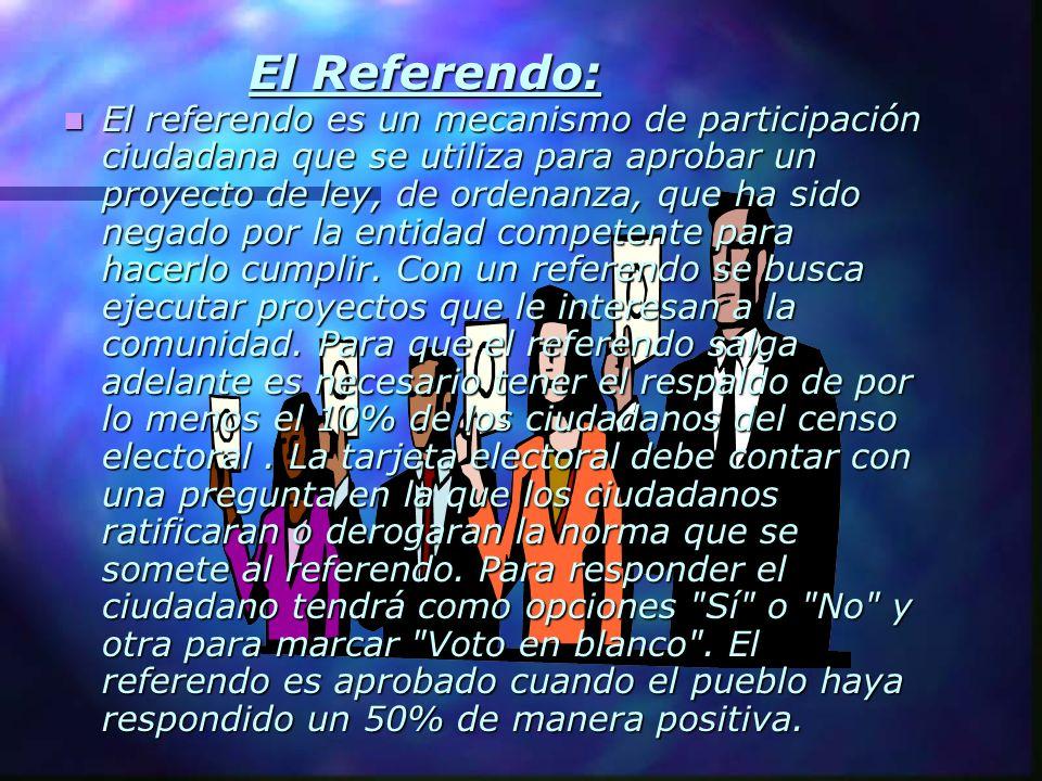 El Referendo: El Referendo: El referendo es un mecanismo de participación ciudadana que se utiliza para aprobar un proyecto de ley, de ordenanza, que