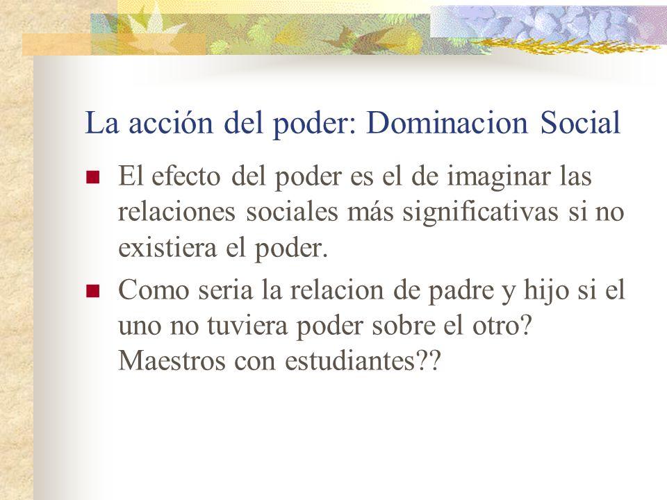 La acción del poder: Dominacion Social El efecto del poder es el de imaginar las relaciones sociales más significativas si no existiera el poder. Como