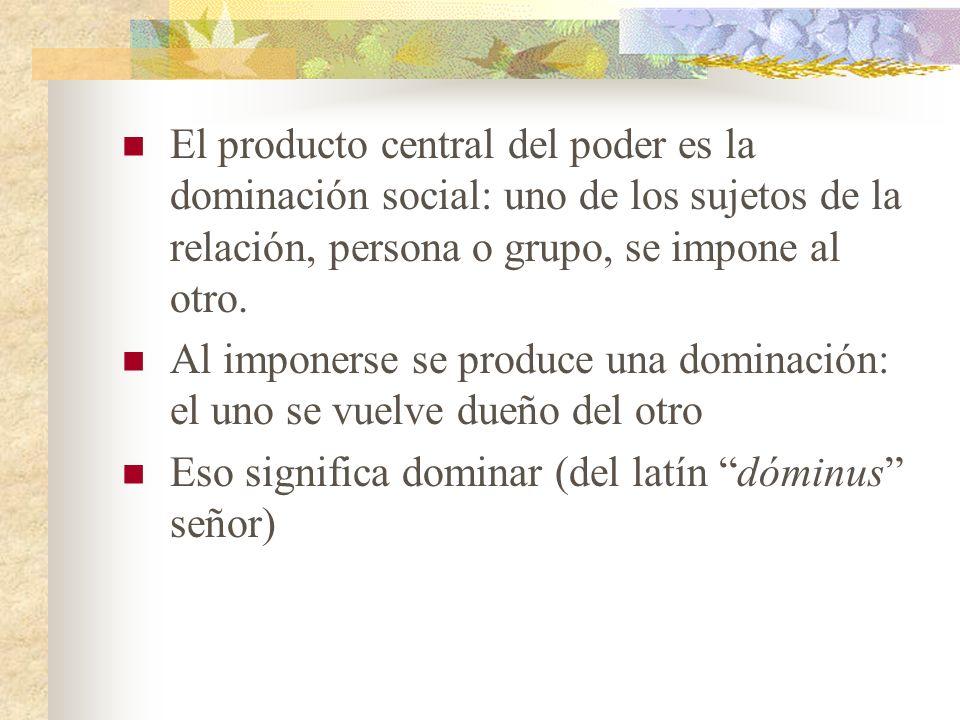 El producto central del poder es la dominación social: uno de los sujetos de la relación, persona o grupo, se impone al otro. Al imponerse se produce
