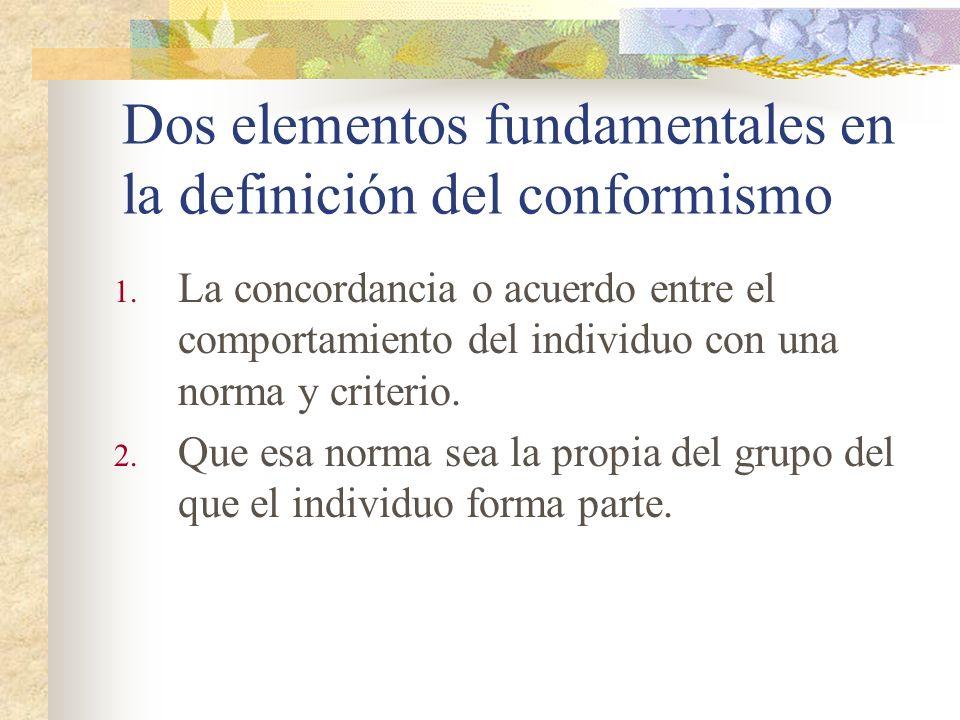 Dos elementos fundamentales en la definición del conformismo 1. La concordancia o acuerdo entre el comportamiento del individuo con una norma y criter