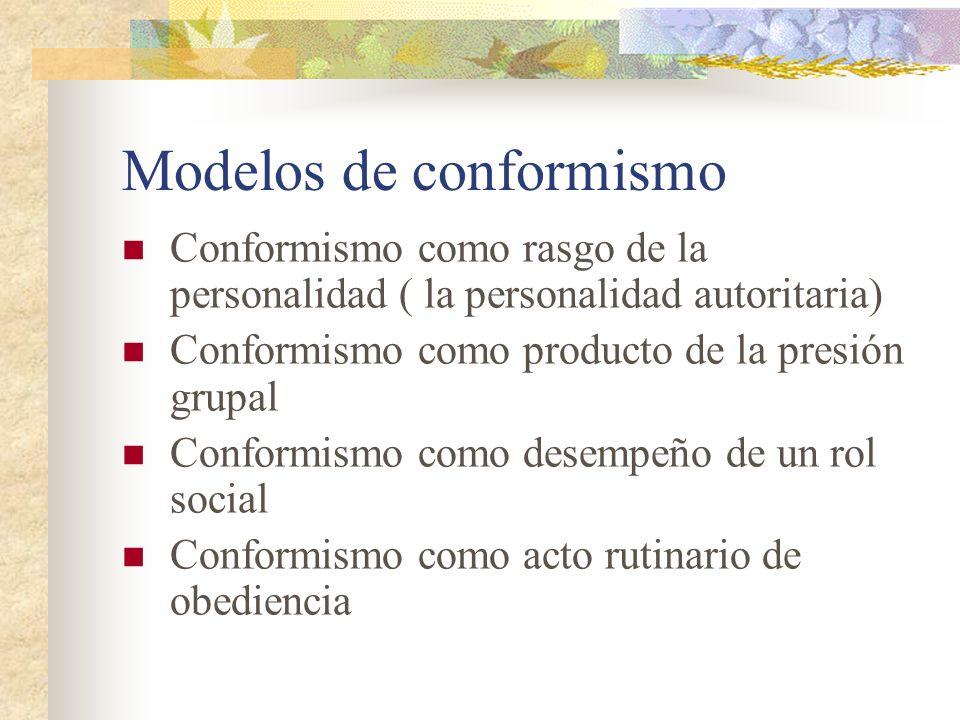 Modelos de conformismo Conformismo como rasgo de la personalidad ( la personalidad autoritaria) Conformismo como producto de la presión grupal Conform