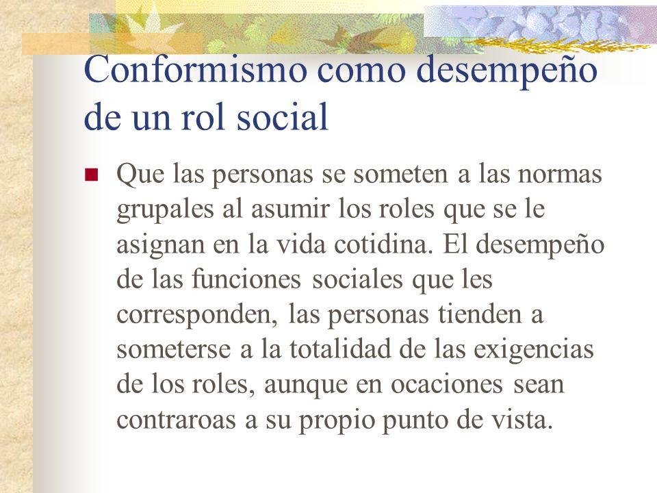 Conformismo como desempeño de un rol social Que las personas se someten a las normas grupales al asumir los roles que se le asignan en la vida cotidin