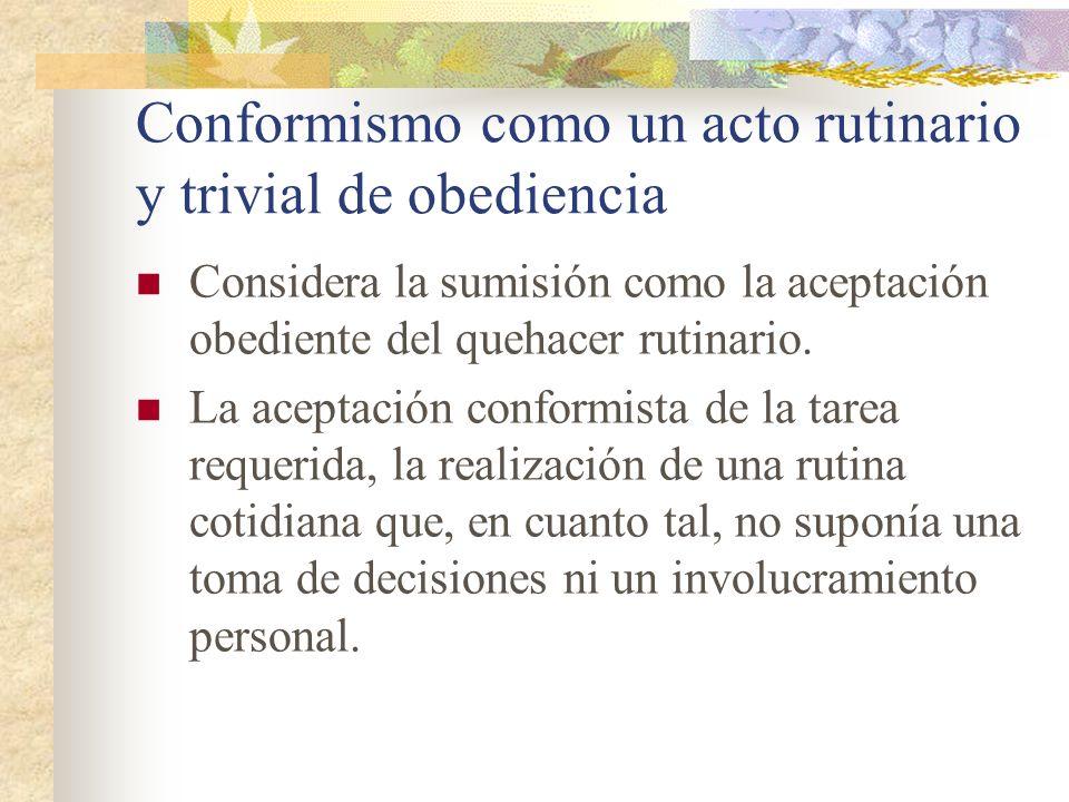Conformismo como un acto rutinario y trivial de obediencia Considera la sumisión como la aceptación obediente del quehacer rutinario. La aceptación co