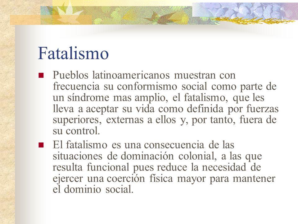 Fatalismo Pueblos latinoamericanos muestran con frecuencia su conformismo social como parte de un síndrome mas amplio, el fatalismo, que les lleva a a