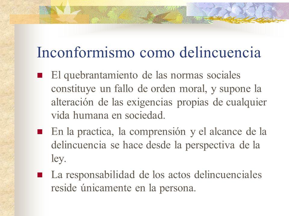 Inconformismo como delincuencia El quebrantamiento de las normas sociales constituye un fallo de orden moral, y supone la alteración de las exigencias