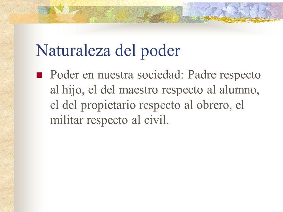 Naturaleza del poder Poder en nuestra sociedad: Padre respecto al hijo, el del maestro respecto al alumno, el del propietario respecto al obrero, el m