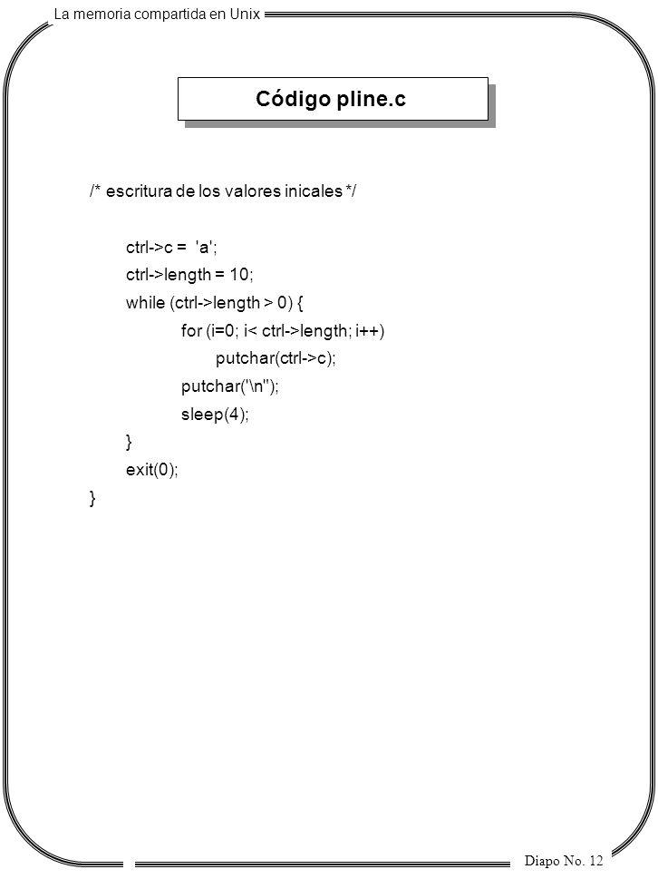 La memoria compartida en Unix Diapo No. 12 Código pline.c /* escritura de los valores inicales */ ctrl->c = 'a'; ctrl->length = 10; while (ctrl->lengt