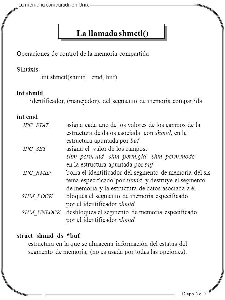 La memoria compartida en Unix Diapo No. 7 La llamada shmctl() Operaciones de control de la memoria compartida Sintáxis: int shmctl(shmid, cmd, buf) in