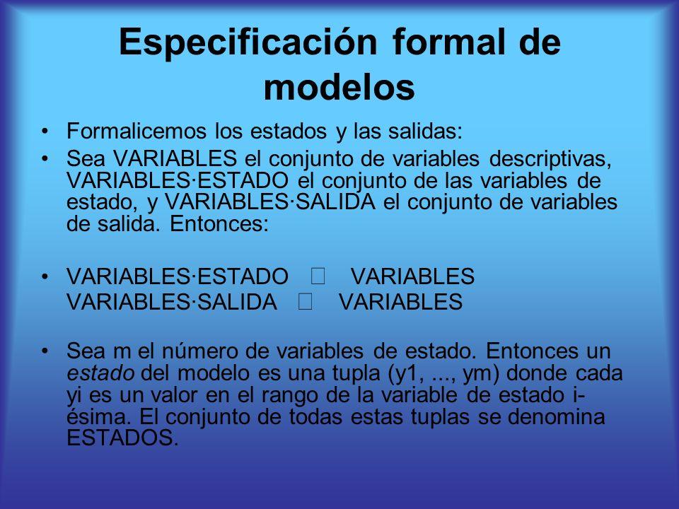 Especificación formal de modelos Formalicemos los estados y las salidas: Sea VARIABLES el conjunto de variables descriptivas, VARIABLES·ESTADO el conjunto de las variables de estado, y VARIABLES·SALIDA el conjunto de variables de salida.