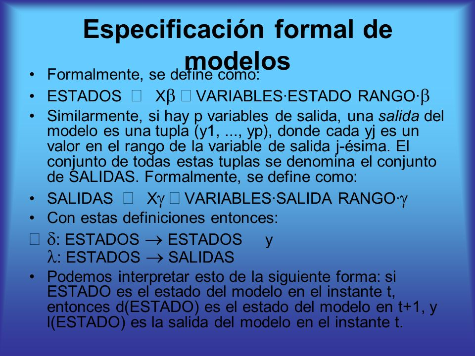 Especificación formal de modelos Formalmente, se define como: ESTADOS X VARIABLES·ESTADO RANGO· Similarmente, si hay p variables de salida, una salida del modelo es una tupla (y1,..., yp), donde cada yj es un valor en el rango de la variable de salida j-ésima.