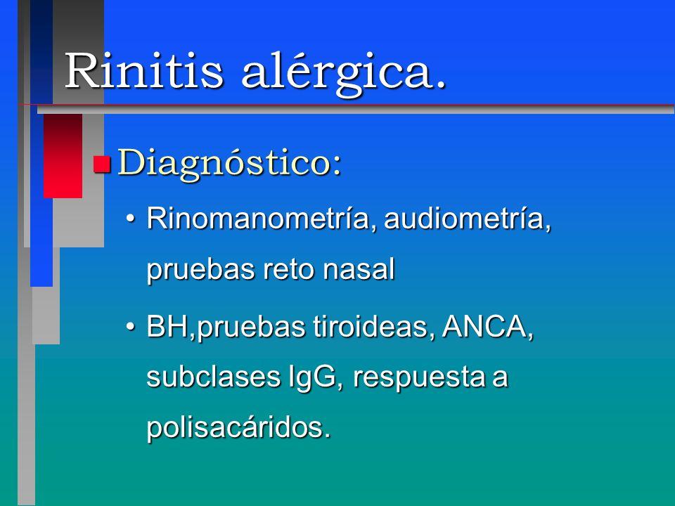 Rinitis alérgica. n Diagnóstico: Rinomanometría, audiometría, pruebas reto nasalRinomanometría, audiometría, pruebas reto nasal BH,pruebas tiroideas,