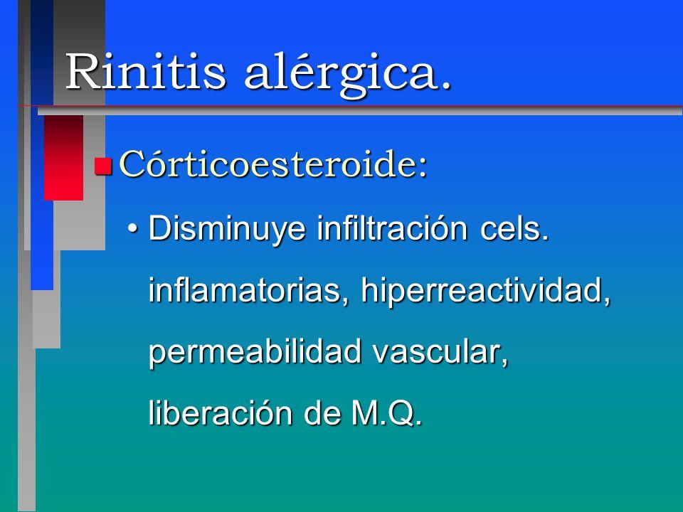 Rinitis alérgica. n Córticoesteroide: Disminuye infiltración cels. inflamatorias, hiperreactividad, permeabilidad vascular, liberación de M.Q.Disminuy