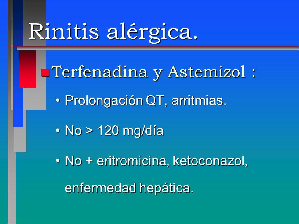 Rinitis alérgica. n Terfenadina y Astemizol : Prolongación QT, arritmias.Prolongación QT, arritmias. No > 120 mg/díaNo > 120 mg/día No + eritromicina,