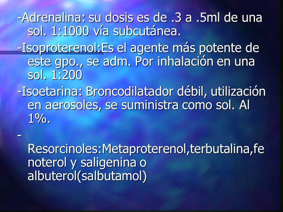-Adrenalina: su dosis es de.3 a.5ml de una sol. 1:1000 vía subcutánea. -Isoproterenol:Es el agente más potente de este gpo., se adm. Por inhalación en